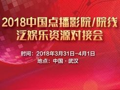 资源对接,突破创新——2018中国点播影院/院线/泛娱乐资源对接会将于3月底在武汉举行